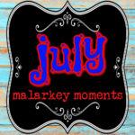 july malarkey moments